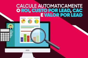 Calcule automaticamente o ROI, custo por lead, CAC e valor por lead